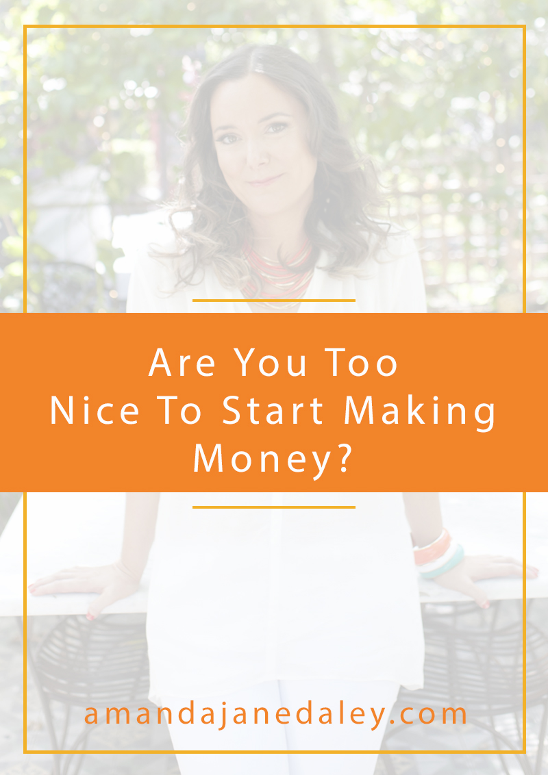 Are you too nice to start making money