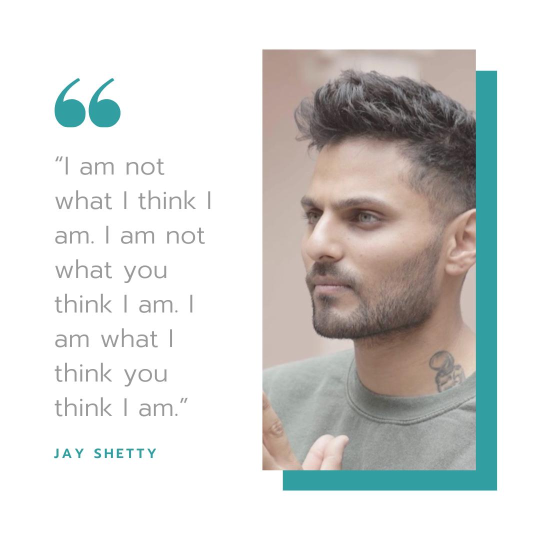 """I am not what I think I am. I am not what you think I am. I am what I think you think I am.""    -      Jay Shetty"