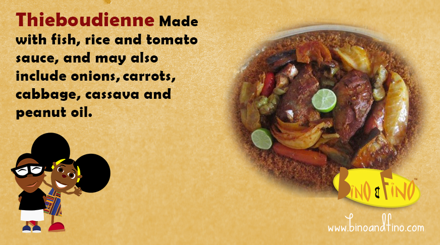 1:Thieboudienne- Made with fish, rice and tomato sauce, and may also include onions,carrots,cabbage, cassava andpeanut oil.