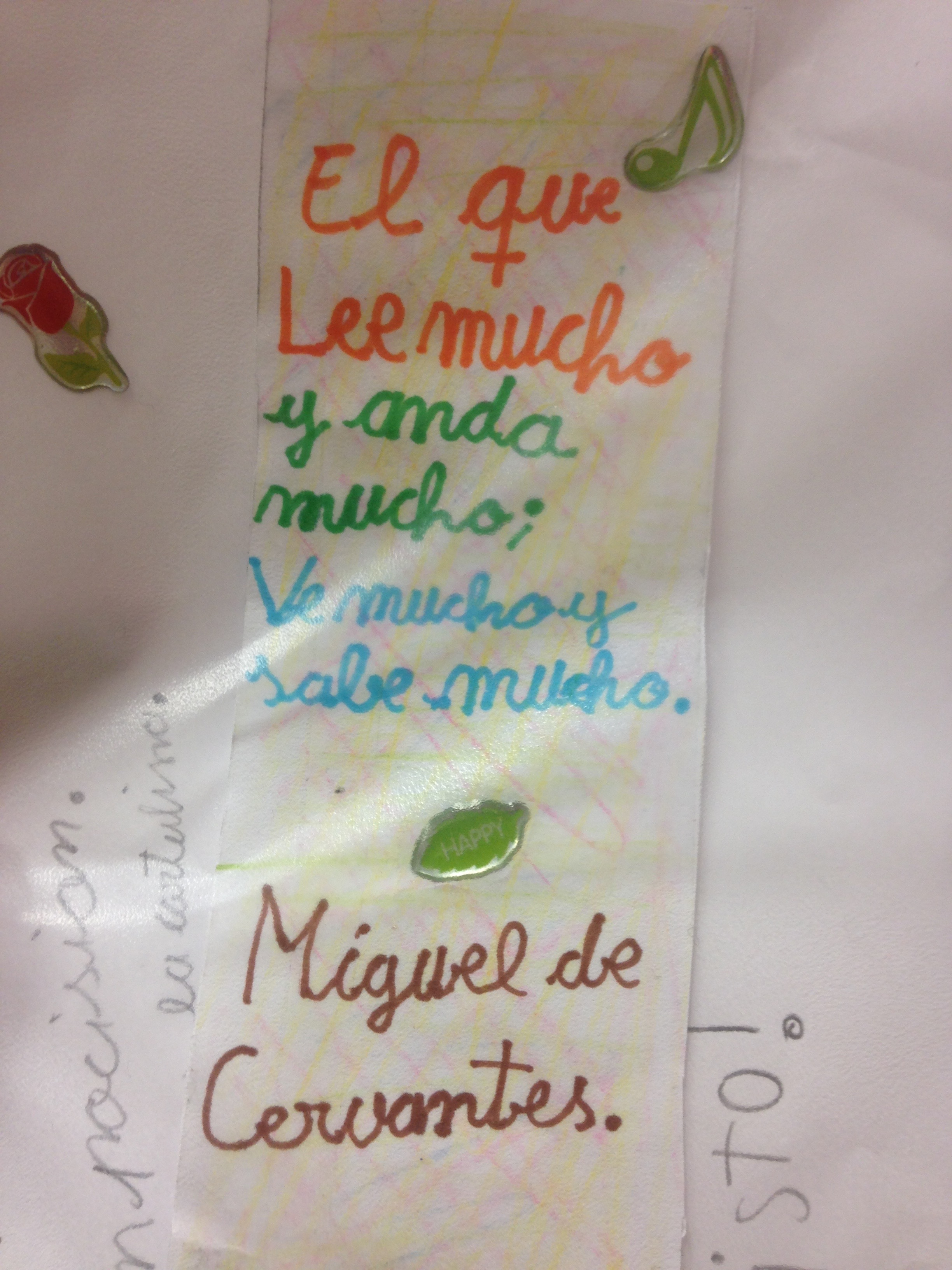 Translation:   He that reads much and walks much, sees much and knows much.   (Miguel de Cervantes--author of  Don Quixote , and whose birthplace is Alcalá de Henares.) I found this on the desk of one of my third graders this morning. Read and walk, walk and read...I find myself doing a lot of that these days. Hopefully the knowledge part will show up one of these days, too. :)