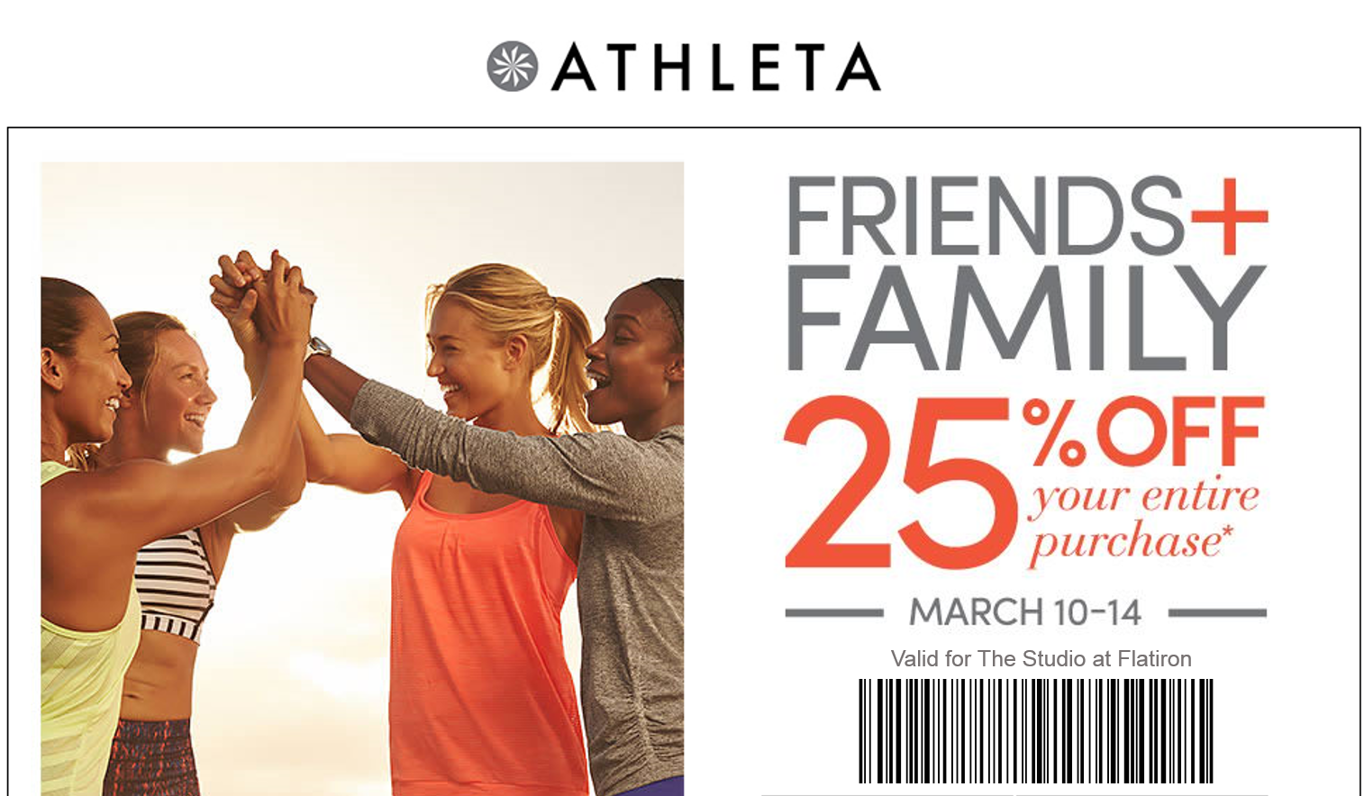 Any friend of WUKKOUT, is a friend of ours.     Show this exclusive invite at checkout     (*) This email offer valid on merchandise at  Athleta Flatiron  March 10, 2016 at 12:01am ET through March 14, 2016 at 11:59pm PT in the US only (including Puerto Rico). Discount applies to merchandise only, not to GiftCards, packaging, applicable taxes, or shipping and handling charges. Offer not valid on footwear. Not valid for cash or cash equivalent. No adjustments on previous purchases. Cannot be combined with other offers or discounts including Gap Inc. employee discount. Valid for one-time use in-store.
