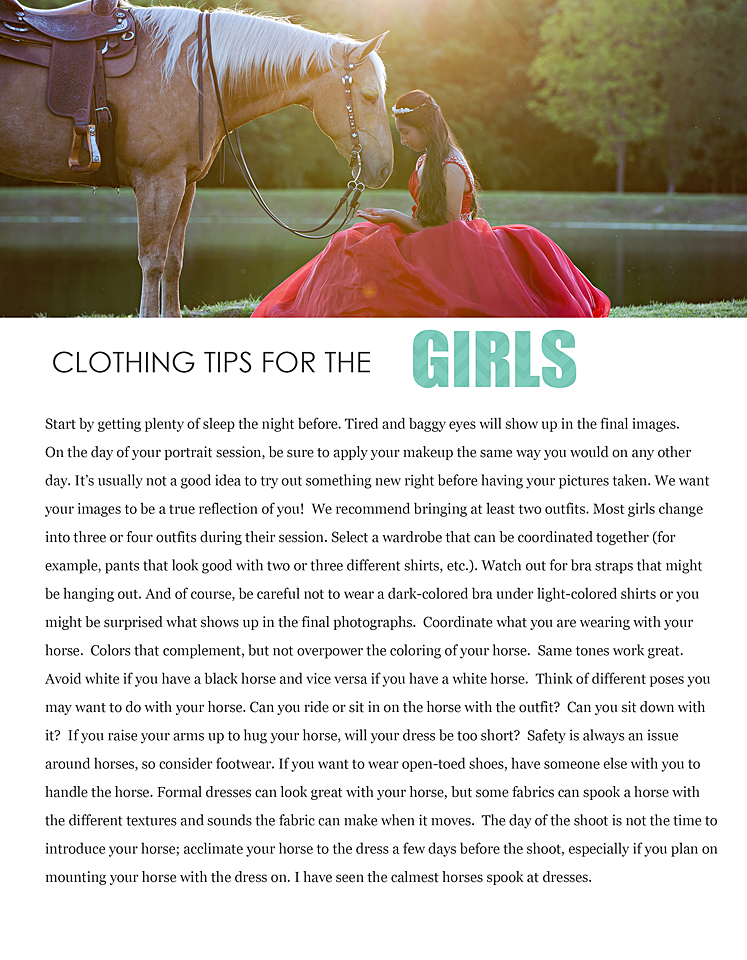 Start by getting plenty of sleep the night before. Tired and baggy eyes will show up in the final images. On the day of your portrait session, be sure to apply your makeup the same way you would on any other  day. It's usually not a good idea to try out something new right before having your pictures taken. We want  your images to be a true reflection of you! We recommend bringing at least two outfits. Most girls change  into three or four outfits during their session. Select a wardrobe that can be coordinated together (for  example, pants that look good with two or three different shirts, etc.). Watch out for bra straps that might  be hanging out. And of course, be careful not to wear a dark-colored bra under light-colored shirts or you  might be surprised what shows up in the final photographs. Coordinate what you are wearing with your  horse. Colors that complement, but not overpower the coloring of your horse. Same tones work great. Avoid white if you have a black horse and vice versa if you have a white horse. Think of different poses you  may want to do with your horse. Can you ride or sit in on the horse with the outfit? Can you sit down with  it? If you raise your arms up to hug your horse, will your dress be too short? Safety is always an issue  around horses, so consider footwear. If you want to wear open-toed shoes, have someone else with you to  handle the horse. Formal dresses can look great with your horse, but some fabrics can spook a horse with  the different textures and sounds the fabric can make when it moves. The day of the shoot is not the time to introduce your horse; acclimate your horse to the dress a few days before the shoot, especially if you plan on mounting your horse with the dress on. I have seen the calmest horses spook at dresses.