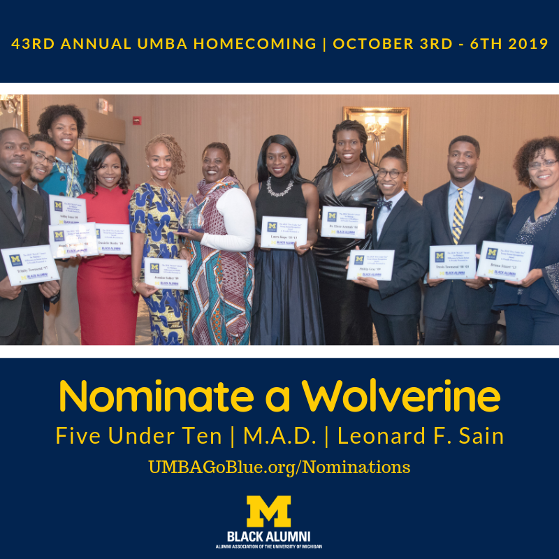 Celebrate U-M Black Alumni!  The University of Michigan Black Alumni are seeking nominations for our three (3) distinguished alumni awards:   Five Under Ten; Making a Difference (M.A.D.); and Leonard F. Sain.    See the descriptions and qualifications below.  Nominations DUE BY JUNE 23, 2019