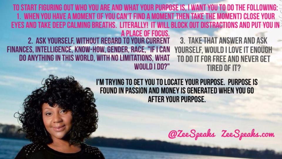 """With all the talk of moving forward and completing goals in 2015, I know that some of you  don't know where to start .    What should you be doing?   What is your purpose?   HOW should you do these things?   Who are you anyway?    I may be blessed with divine insight on who you are and how you to get the """"good stuff"""" out of you but  you are the only one that can make up your mind to believe what life has already told you about you!    Nonetheless, the opportunity to even share the insight I've been given concerning you usually happens in a one on one encounter. I can't reach everyone one on one BUT I can reach everyone with the same instructions I give to everyone to get them started in living life.   To start figuring out who you are and what your purpose is, I want you to do the following:   1.  When you have a moment  (if you can't find a moment then TAKE the moment)  close your eyes and take deep calming breaths. Literally! It will block out distractions and put you in a place of focus.  2.  Ask yourself,  without regard  to your current finances, intelligence, know-how, gender, race,  """"If I can do anything in this world, with no limitations , what would I  do?""""   3.  Take that answer and  ask yourself, would I love it enough to do it for free and NEVER get tired of it?   I'm trying to get you to locate your purpose.  Purpose is found in passion and money is generated when you go after your purpose.  Whatever makes your adrenalin rush, your heart beat faster, makes you IMMEDIATELY stand up in defense, or IMMEDIATELY euphoric then that's the area you belong in.    The execution of purpose may be different.  For instance, I met this young lady who always said she wanted to help people and wanted to make them """"feel better"""". She decided to go after nursing to do that. When she did, she was torn because she hated completely hated nursing but knew she had to help people. The thing she overlooked was her ability to make people laugh and just like crying, laughter is ve"""