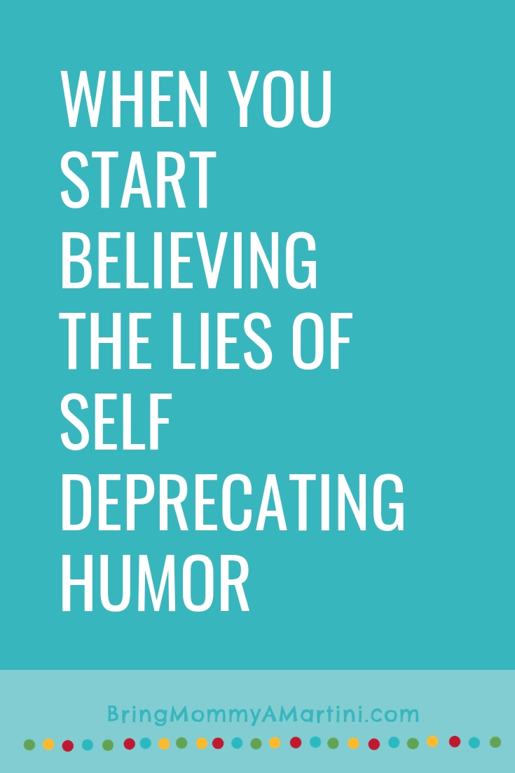 When you start believing the lies of self deprecating humor | Bring Mommy A Martini