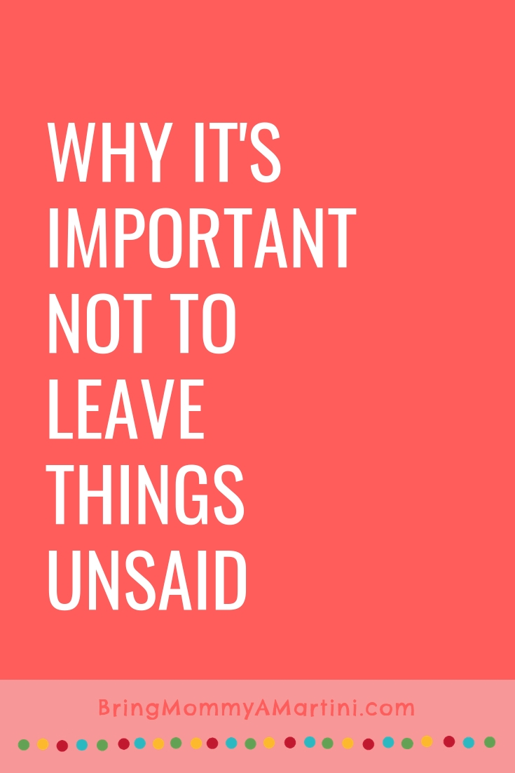 Why it's important not to leave things unsaid | Bring Mommy A Martini