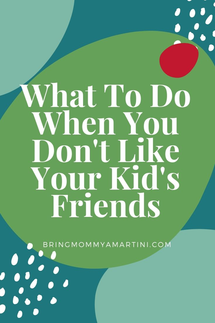 What To Do When you Don't Like Your Kid's Friends | Bring Mommy A Martini