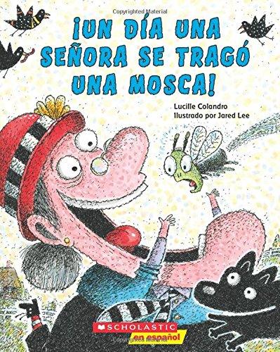 ¡Un día una señora se tragó una mosca!   Autor: Lucille Colandro  ¡Una señora como ninguna otra! ¡Ahora se traga todo tipo de animales! Averigua porque esta señora se tragó una mosca, un pajarito y hasta ¡una vaca!  Un favorito en mi casa; por medio de rimas y divertidas ilustraciones, este es el cuento perfecto para leer todo el año.