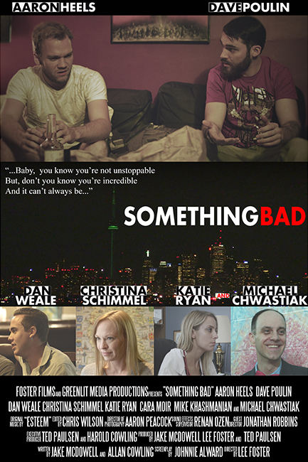 SOMETHING BAD(2015) - FEATURE  In the wake of the end of a relationship, David is faced with a life altering diagnoses which drastically changes his life and perspectives.   Producers : Lee Foster, Ted Paulsen, Jake McDowell   Director : Lee Foster   Starring:  Aaron Heels, Dave Poulin, Dan Weale, Christina Schimmel, Katie Ryan, Michael Chwastiak