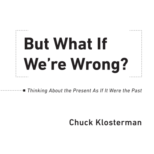 But What If We're Wrong? - But What If We're Wrong? is a book of original, reported, interconnected pieces, which speculate on the likelihood that many universally accepted, deeply ingrained cultural and scientific beliefs will someday seem absurd.By Chuck Klosterman