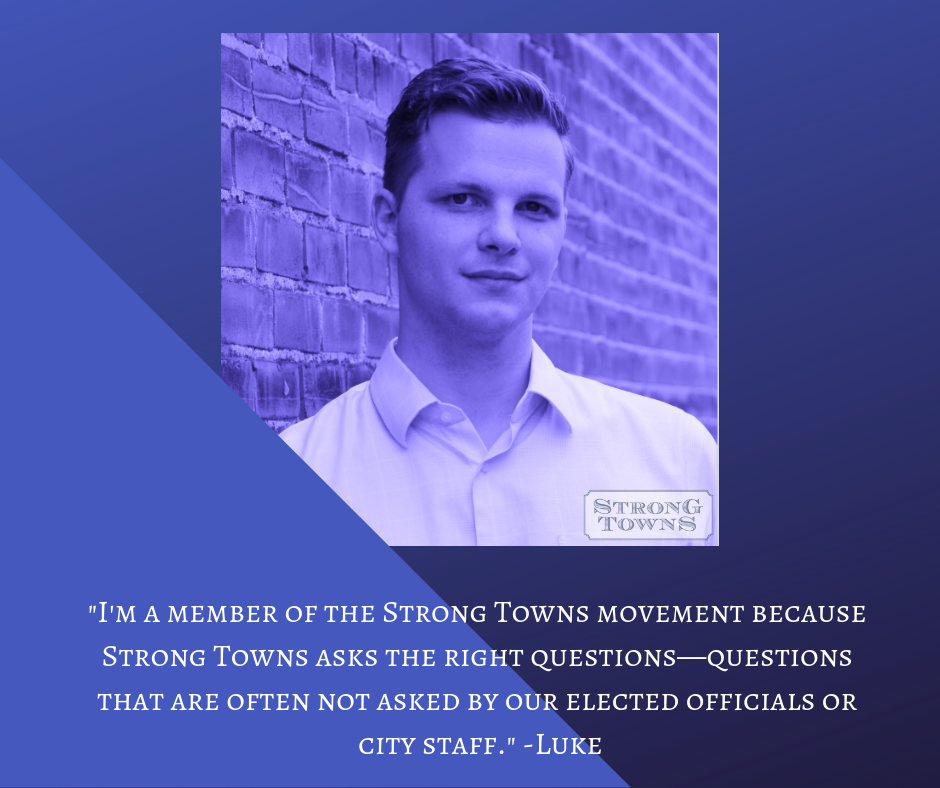 _I'm a member of the Strong Towns movement because Strong Towns asks the right questions—questions that are often not asked by our elected officials or city staff._ -Luke.png