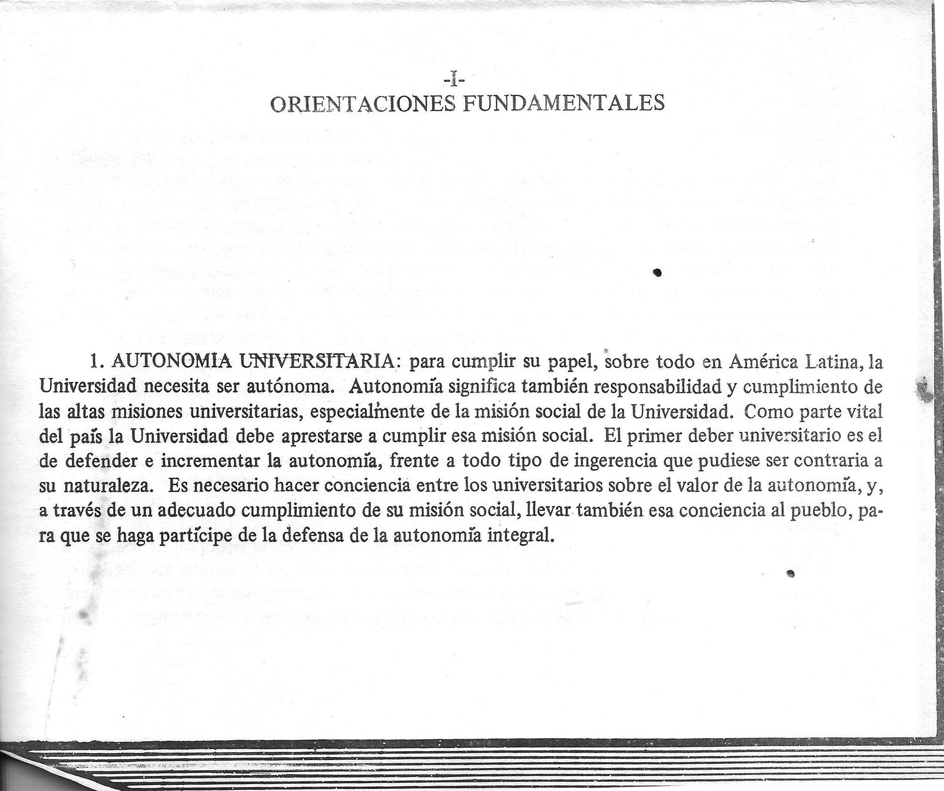 BASIC GUIDELINES  1. UNIVERSITY AUTONOMY: To fulfill its role, especially in Latin America, the University needs to be autonomous. Autonomy means independence, and having responsibility to deliver the high academic values of the University, including its social objectives. Because of the important role that the it plays in the country, the University must prepare itself to fulfill that social mission. The University's first duty is to defend and increase its autonomy against all types of interference that might be contrary to its nature. It is necessary to raise awareness among its students about the value of the University's autonomy, and through it's social work, to bring that awareness to the rest of the population, so that they can, as well, participate inits defense.
