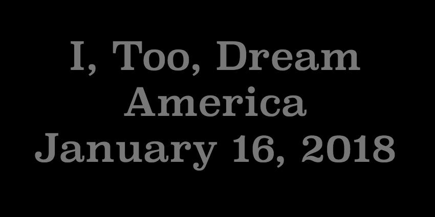 Jan 16 2018 - I Too Dream America.jpg