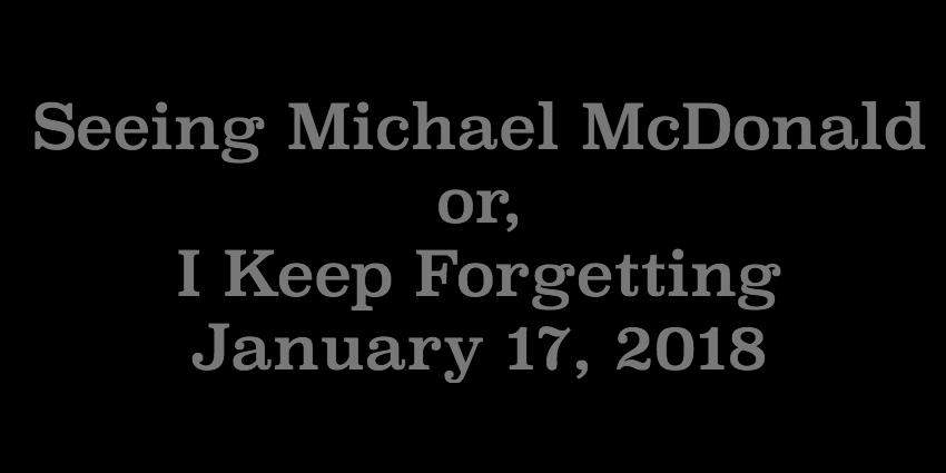 Jan 17 2018 - Seeing Michael McDonald or I Keep Forgetting.jpg