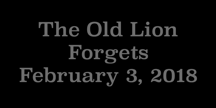 Feb 3 2018 - The Old Lion Forgets.jpg