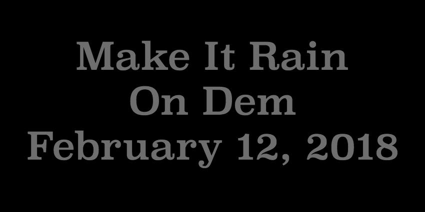 Feb 12 2018 - Make It Rain On Dem.jpg