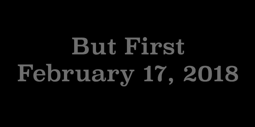 Feb 17 2018 - But First.jpg