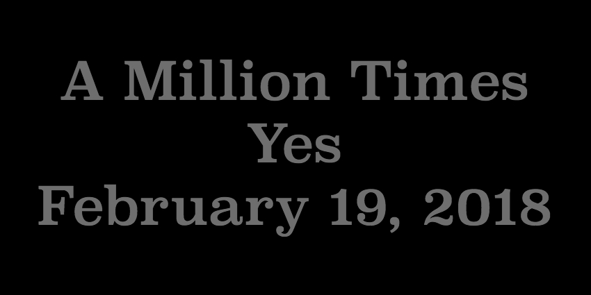 Feb 19 2018 - A Million Times Yes.jpg