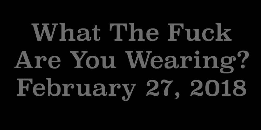 Feb 27 2018 - What The Fuck Are You Wearing.jpg