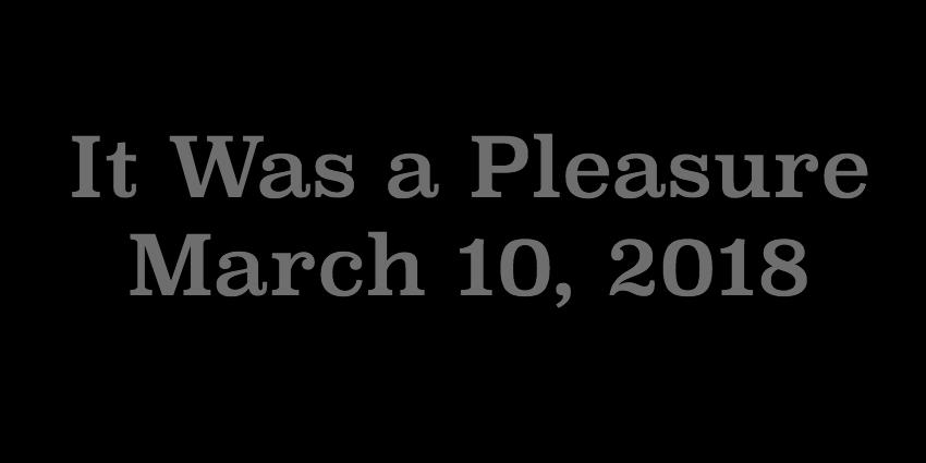 March 10 2018 - It Was a Pleasure.jpg