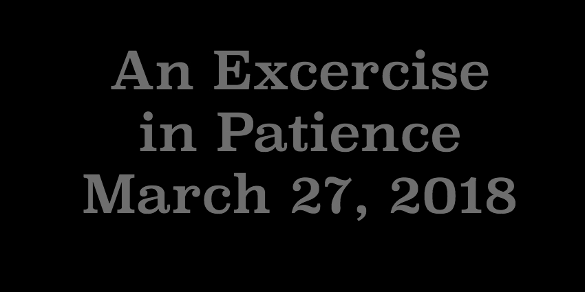 March 27 2018 - An Excercise in Patience.jpg
