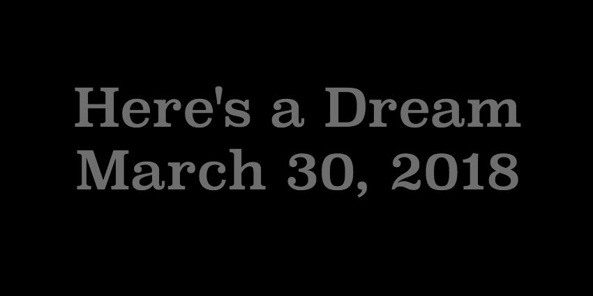 March 30 2018 - Heres A Dream.jpg