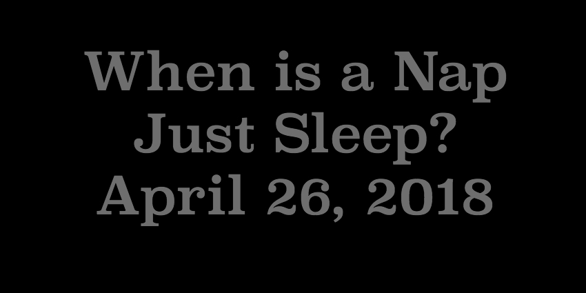 April 26 - When is a Nap Just Sleep.jpg