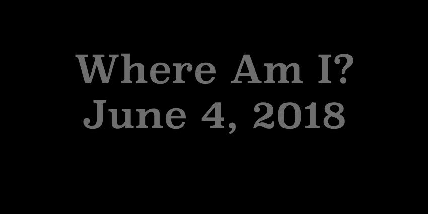 June 4 2018 - Where Am I.jpg