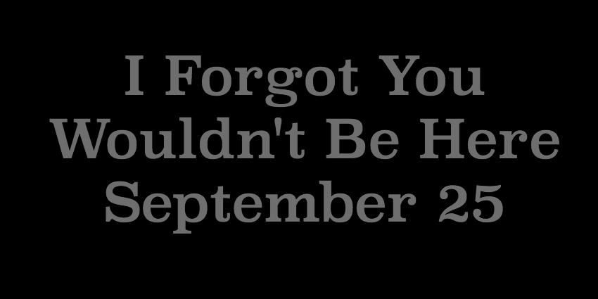 September 25 2018 - I Forgot You Wouldnt Be Here.jpg