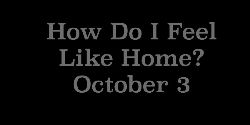 October 3 2018 -  How Do I Feel Like Home.jpg