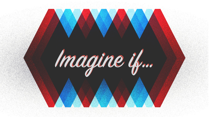 """""""Imagine if...""""  - Part 4 2-15-15"""