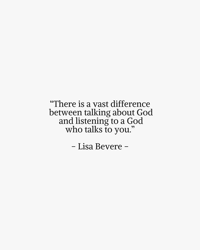 """There is a vast difference between talking about God and listening to a God who talks to you."" - Lisa Bevere -"