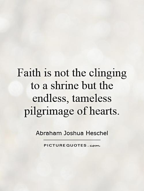 faith-is-not-the-clinging-to-a-shrine-but-the-endless-tameless-pilgrimage-of-hearts-quote-1.jpg