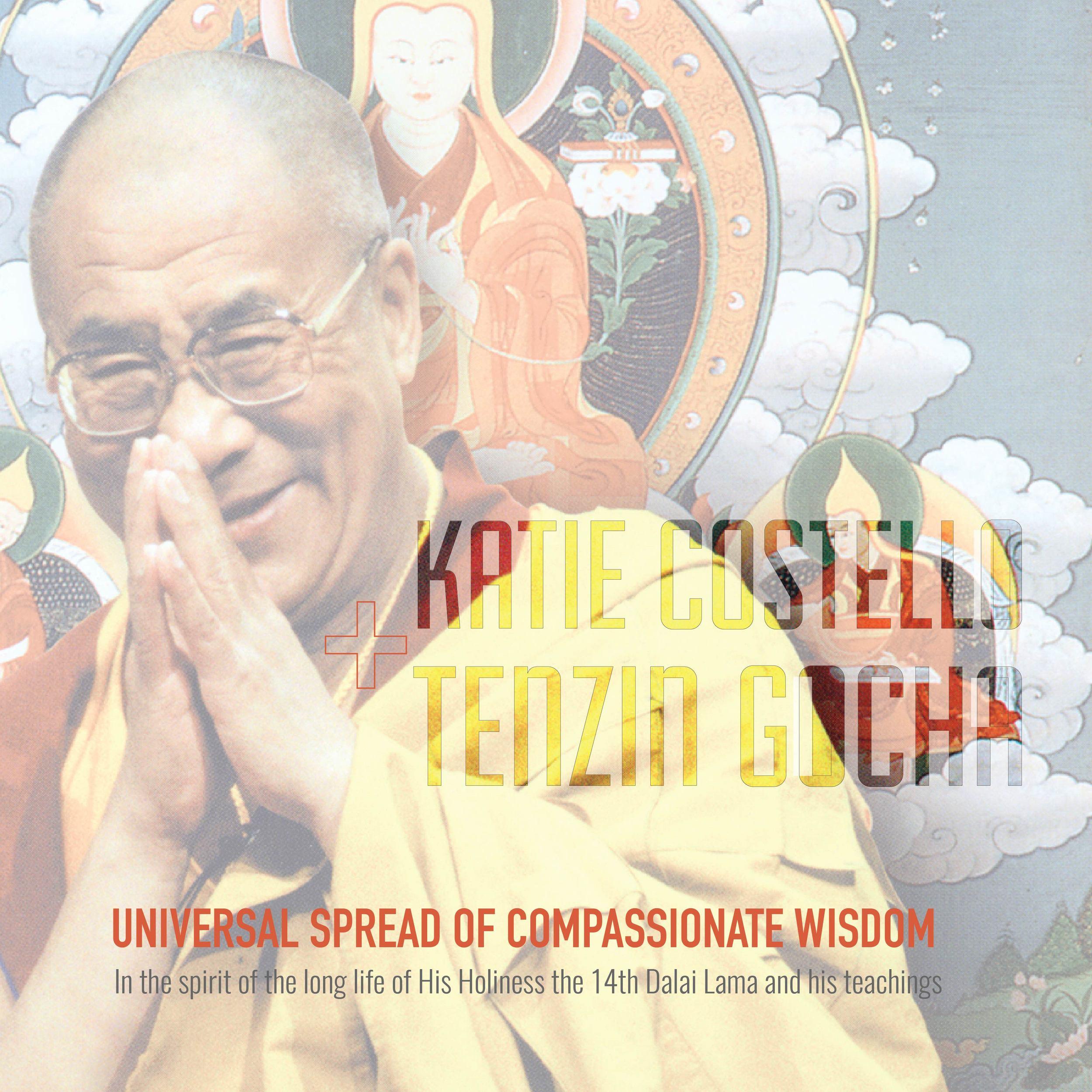 Universal Spread of Compassionate Wisdom: In the Spirit of the Long Life of His Holiness the Dalai Lama and His Teachings  Katie Costello + Tenzin Gocha    1 DALAI LAMA'S MANTRA 2 MIK TSE MA (LAMA TSONGKHAPA) 3 MANJUSHRI'S MANTRA BONUS TRACK: MANJUSHRI'S MANTRA (DANCE VERSION)     © Katie Costello | Tenzin Gocha |  REBEL POP Records |2015 |All Rights Reserved