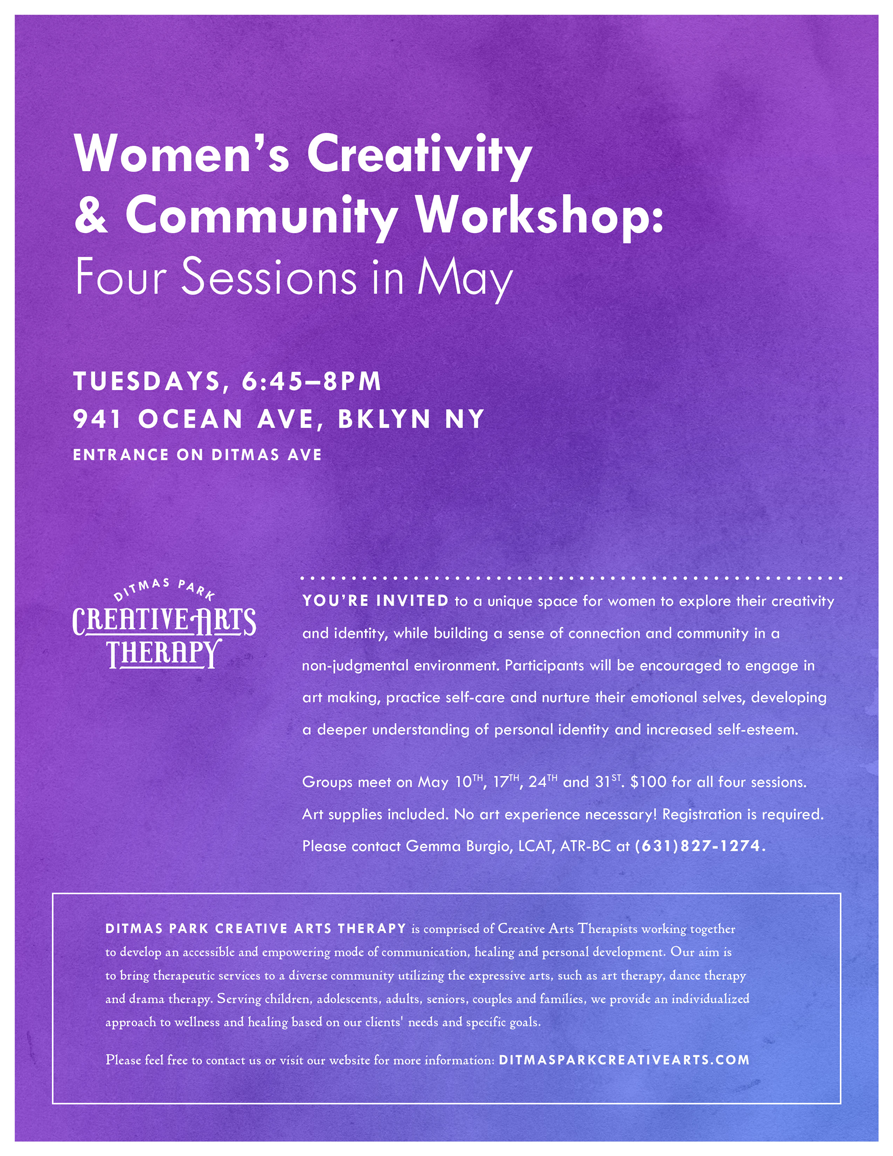 You're invited to a unique space for women to explore their creativity and identity, while building a sense of connection and community in a non-judgmental environment.  When: May 10th, 17th, 24th, 31st       6:45pm-8pm  Cost: $100 for Four Sessions  Registration is required, please contact Gemma Burgio at ditmasparkcreativearts@gmail.com or (631)827-1274.