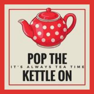 Pop The Kettle On - It's Always Tea Time