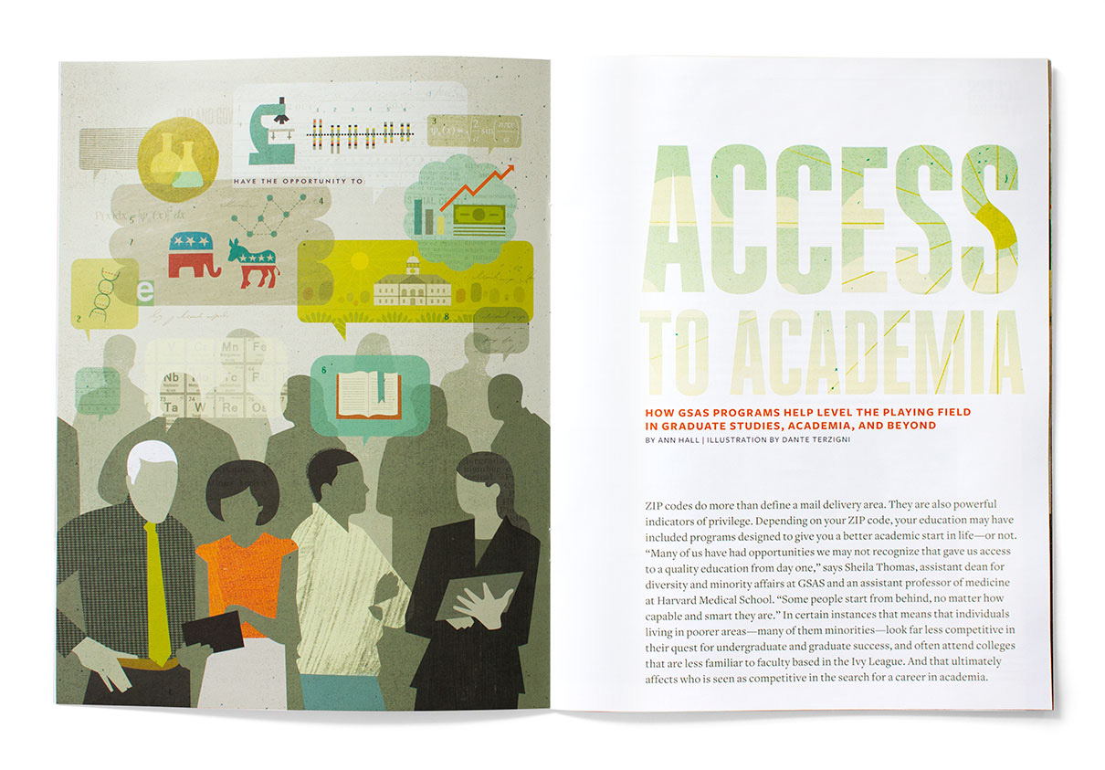 "Harvard graduate school of arts and sciences  alumni magazine .    ""Access to Academia"" about efforts to help connect underrepresented minority college students with faculty at Harvard in order to go on to grad school and beyond.    It was a pleasure to work with   Fritz Klaetke and the folks at  visual dialogue ."