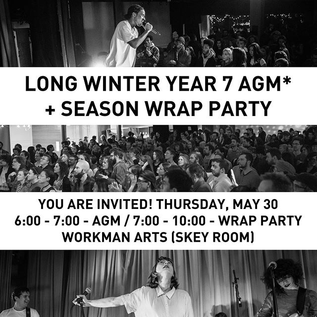 You are invited!  What: Long Winter Year 7 AGM* + Season Wrap Party When: Thur, May 30th (tomorrow) Time: 6:00 - 7:00 - AGM / 7:00 - 10:00 - Wrap Party Where: Workman Arts (Skey Room) Who: Long Winter artists, volunteers, friends, fans, fam + anyone else *Anyone who has ever attended or contributed to a Long Winter is welcome at our AGM as a voting member.  Come celebrate everyone who made a SEVENTH YEAR of incredible local all-ages, pay-what-you-can programming possible. Help us drink our (serious stash) of remaining bar product and fill a final fundraising gap goal for Long Winter. Snacks, goodie bags, more. #longwinterTO