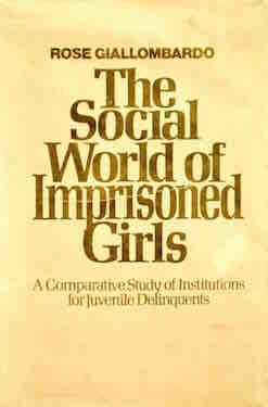 The Social World of Imprisoned Girls by Rose Giallombardo (John Wiley & Sons, 1974)