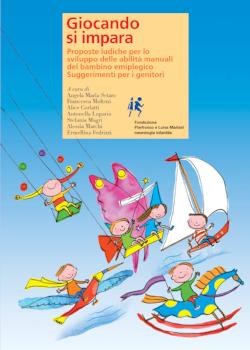 Giocando si impara    Proposte ludiche per lo sviluppo delle abilità manuali del bambino emiplegico. Suggerimenti per i genitori   a cura di Angela Maria Setaro