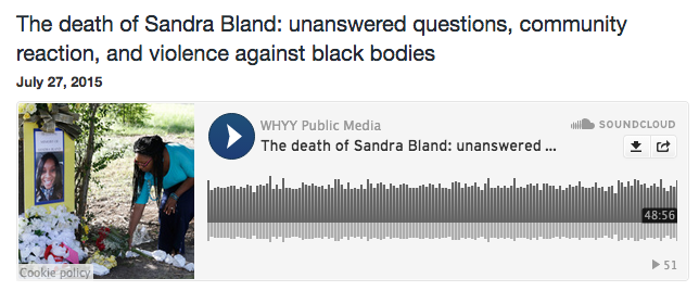 """the death of sandra bland: unanswered questions, community reaction, adn violence against black bodies,"" whyy public media"