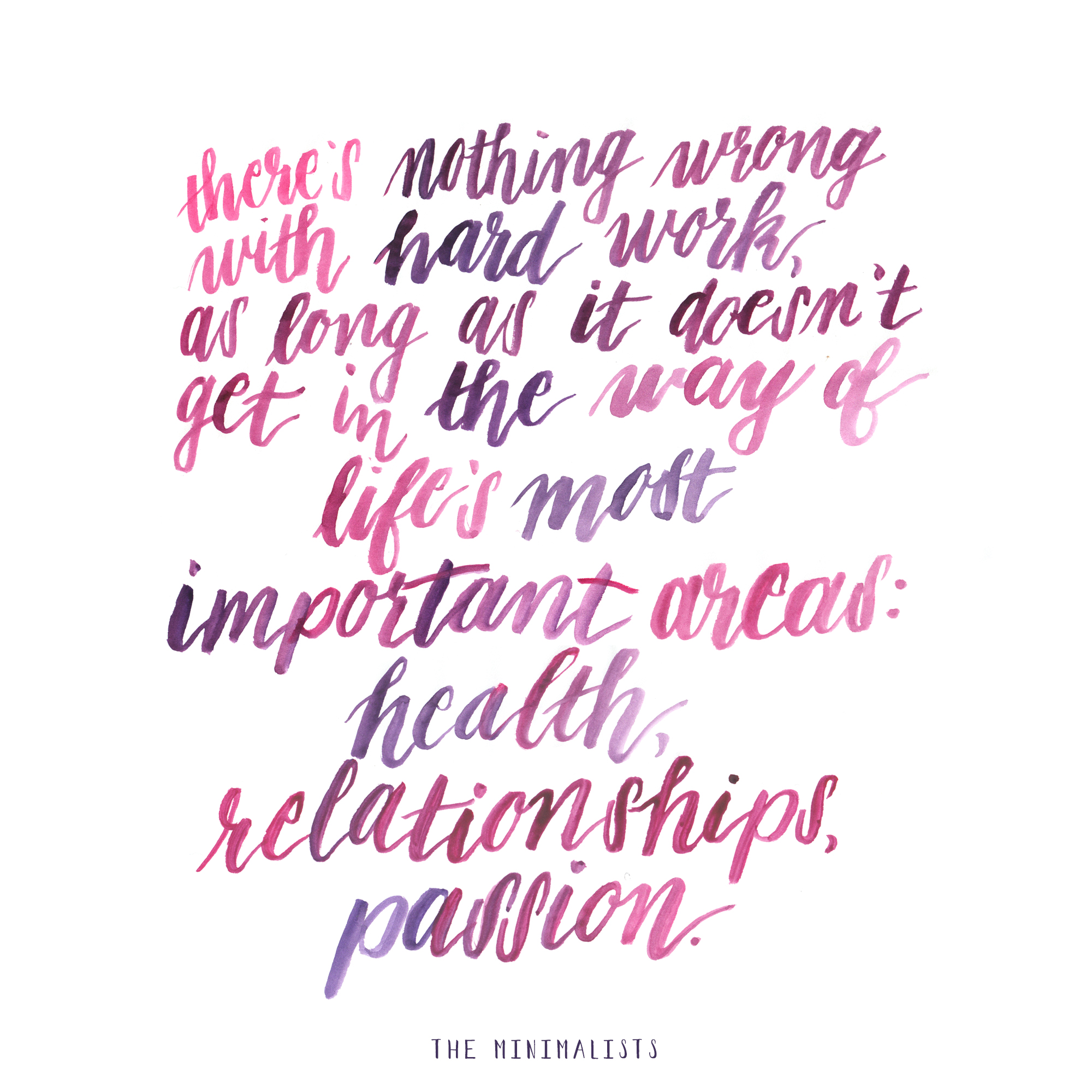 """There's nothing wrong with hard work, as long as it doesn't get in the way of life's most important areas: health, relationships, passion."" -The Minimalists"