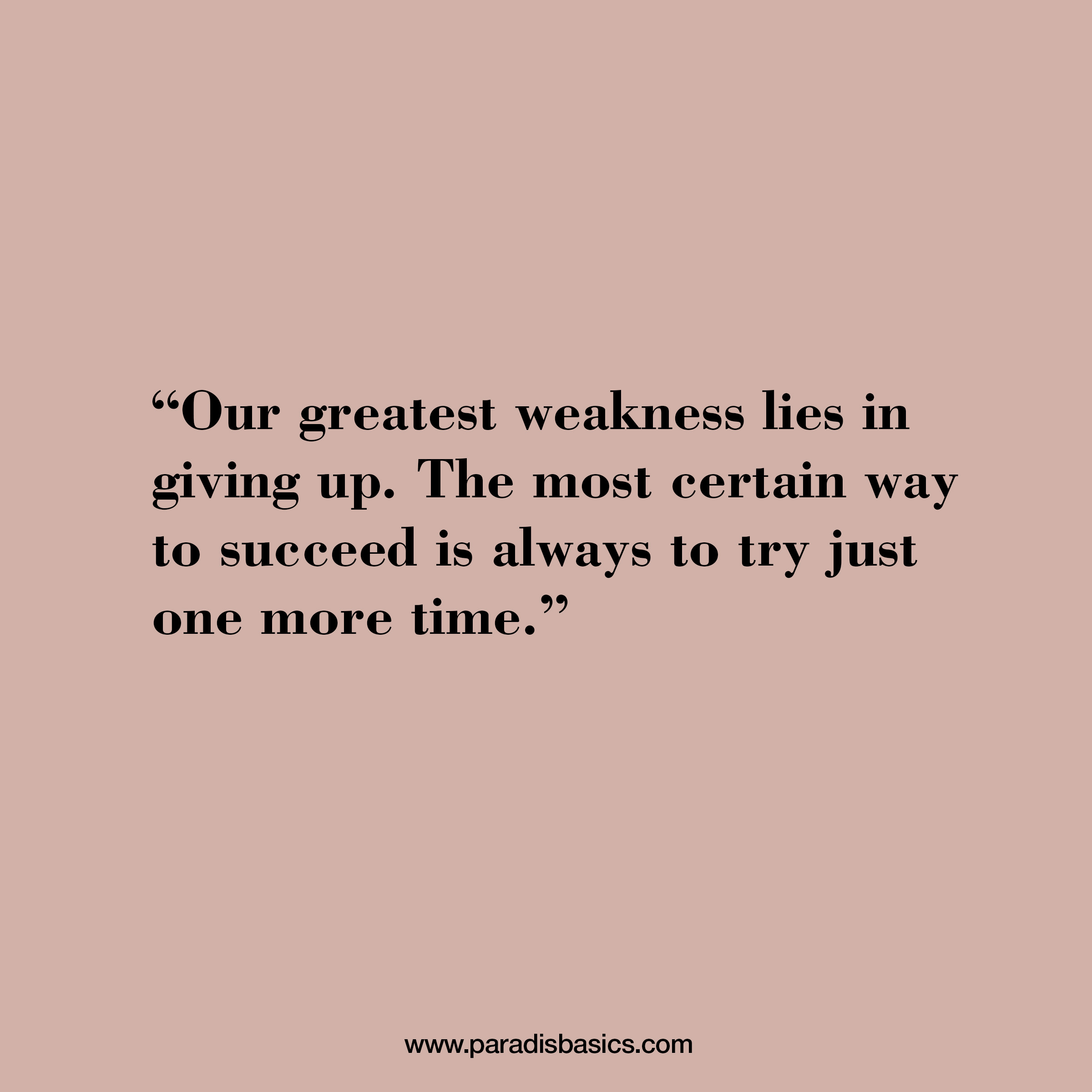 """""""Our greatest weakness lies in giving up. The most certain way to succeed is always to try just one more time."""""""