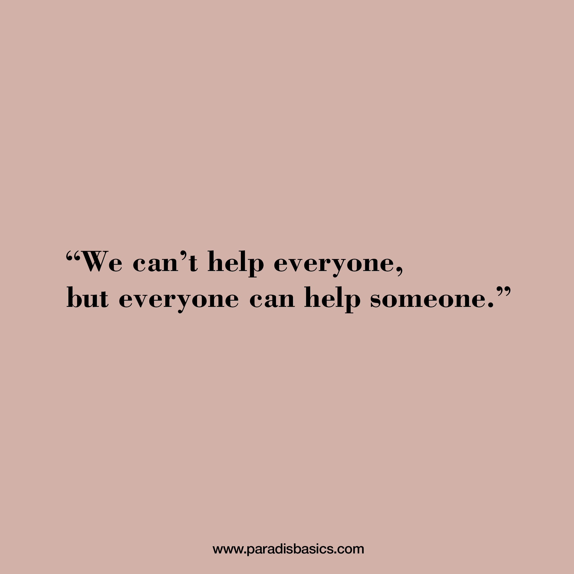 We can't help everyone, but everyone can help someone