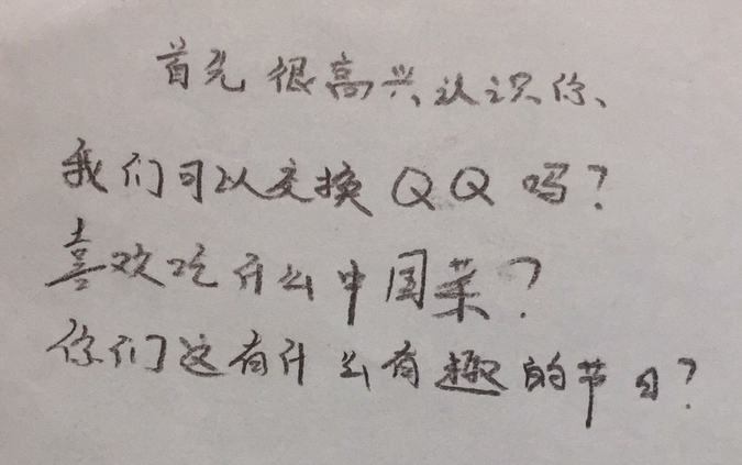 These questions translates to: Firstly, it is very nice to meet you. Can we make an exchange using QQ? What kind of Chinese food do you like? Do you have some interesting festivals there?