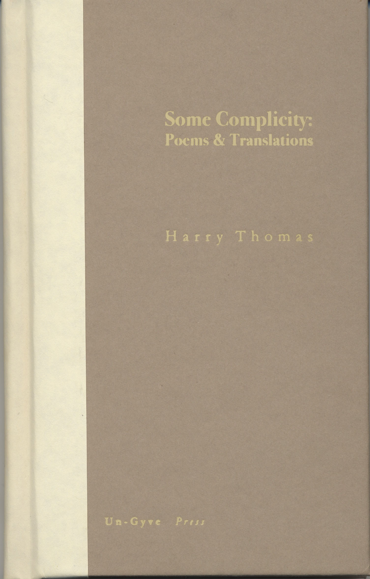 "BOSTON Un-Gyve Press Publishes Some Complicity: Poems and Translations by Harry Thomas; Harry Thomas is the author of May This Be (Jackdaw Press 2001); the translator of Joseph Brodsky's ""Gorbunov and Gorchakov"" (To Urania, Farrar, Straus & Giroux 1987); and the editor of Thomas Hardy: Selected Poems (Penguin 1993) as well as of Montale in English (translations by various hands, Penguin 2002). His critical work includes Berryman's Understanding (Northeastern 1988) Some Complicity, a hand bound hardcover volume of 83 pages, 28 poems and 20 translations, available November 1, ISBN: 978-0-9829198-2-8. (PRNewsFoto/Un-Gyve Limited) ( PRNewsFoto/UN-GYVE LIMITED )"
