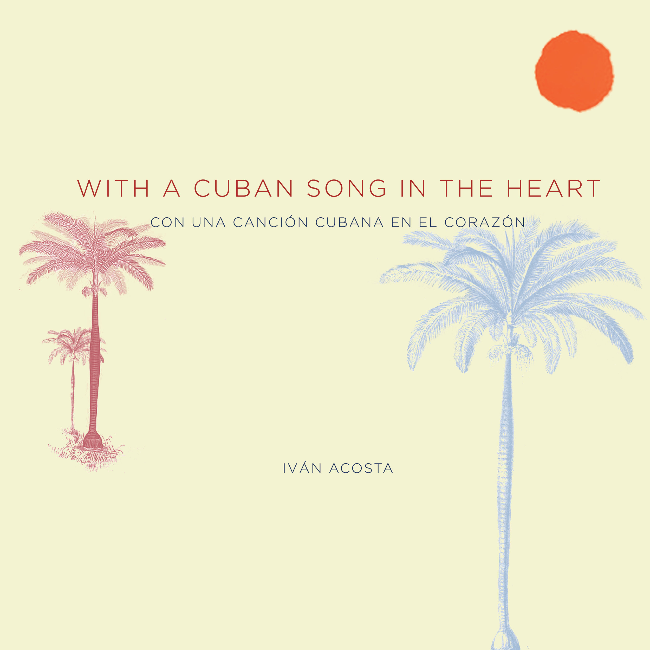 WITH A CUBAN SONG IN THE HEART | CON UNA CANCIÓN CUBANA EN EL CORAZÓN (Un-Gyve Press) by Iván Acosta, with an introduction by Marc Myers. ( PRNewsFoto/Un-Gyve Press )