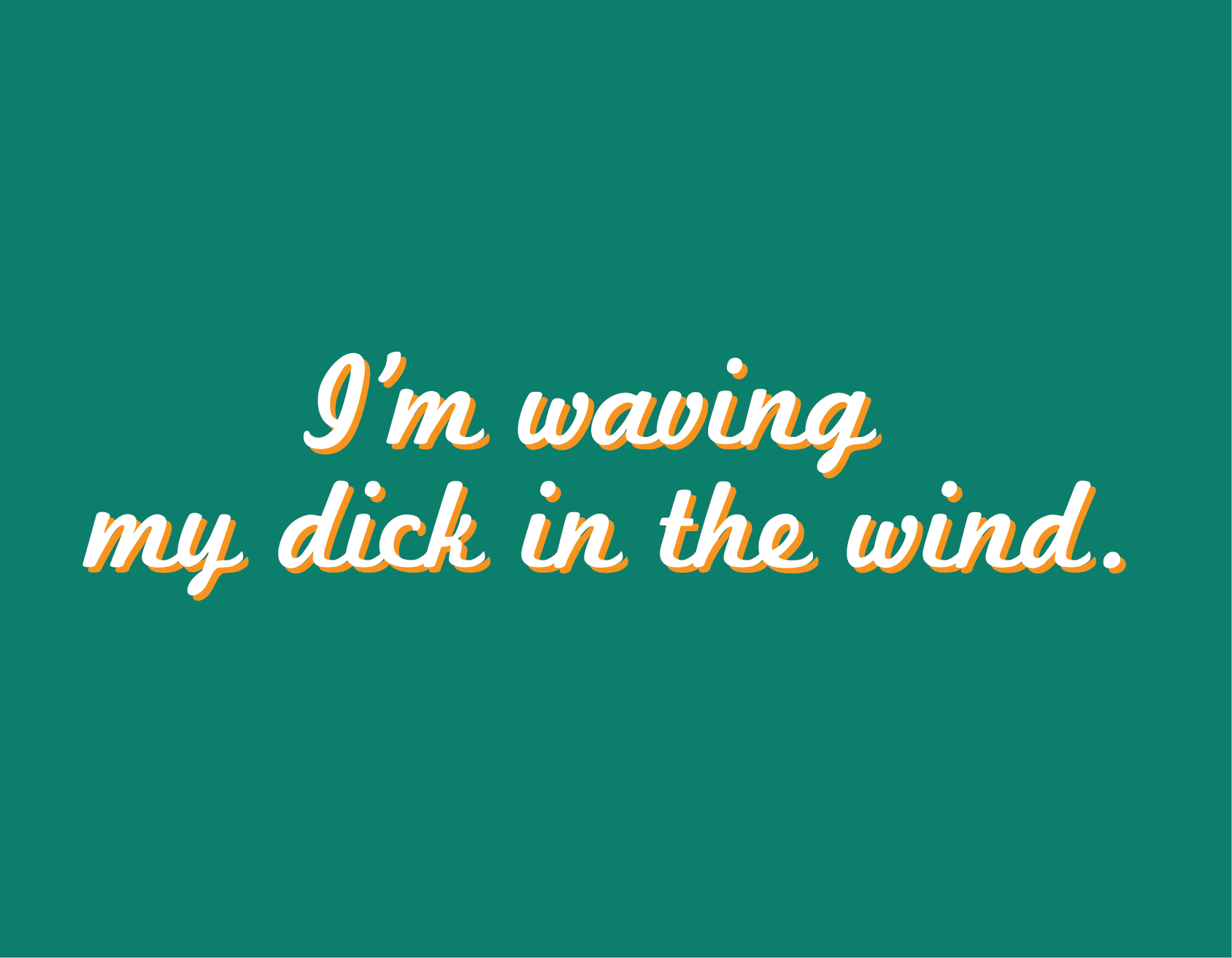 I'm Waving My Dick In The Wind