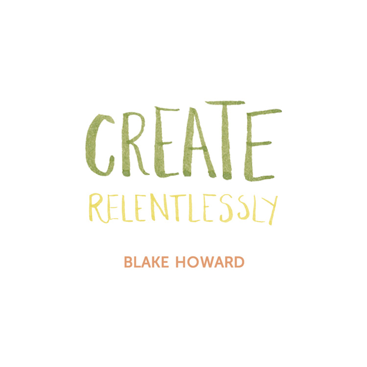 """Create relentlessly."" Blake Howard Quote"