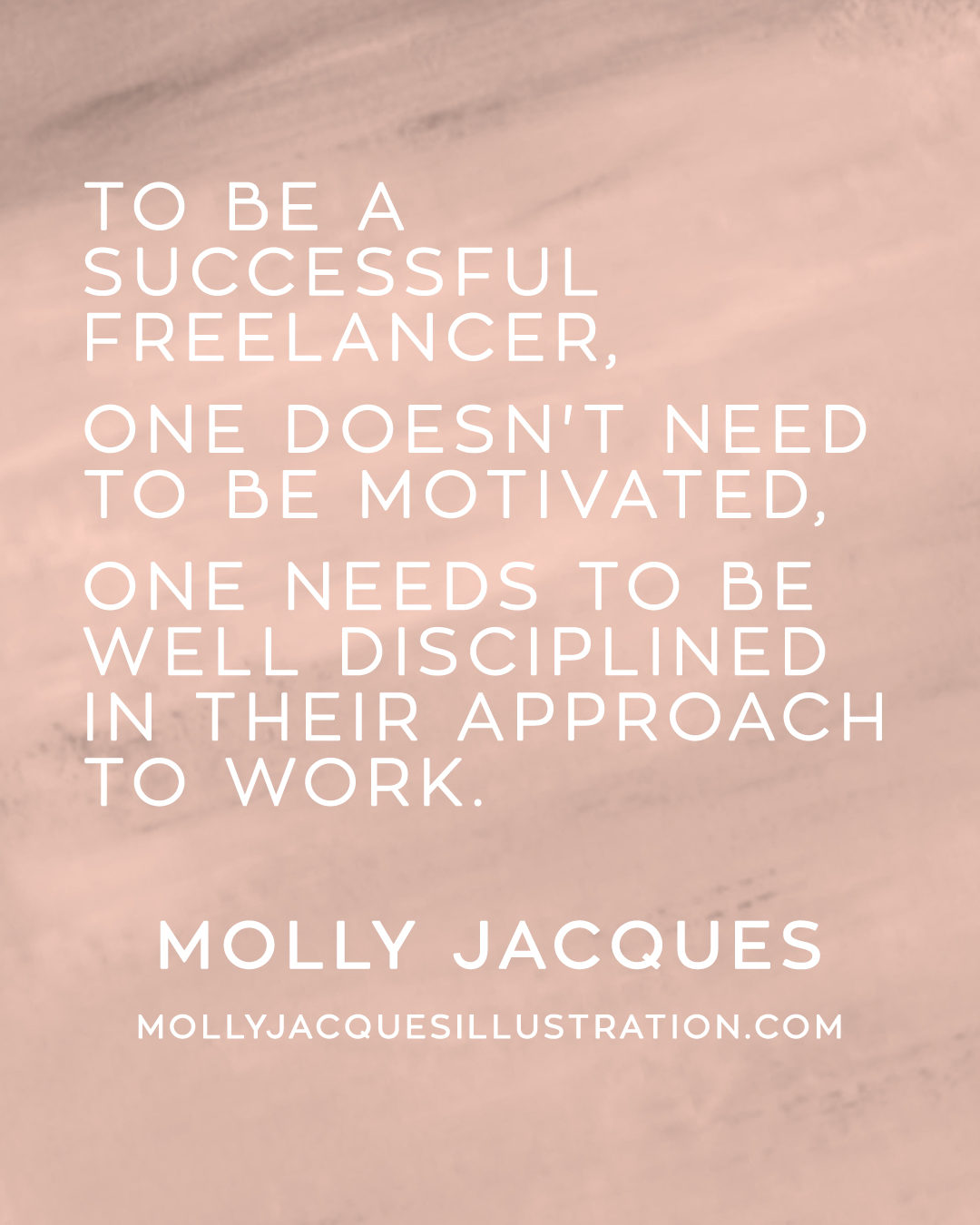 """To be a successful freelancer, one doesn't need to be motivated, one needs to be well disciplined in their approach to work."" Quote from Molly Jacques"